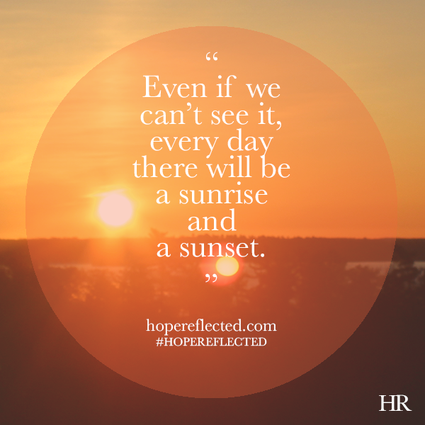 Even if we can't see it, every day there will be a sunrise and a sunset.