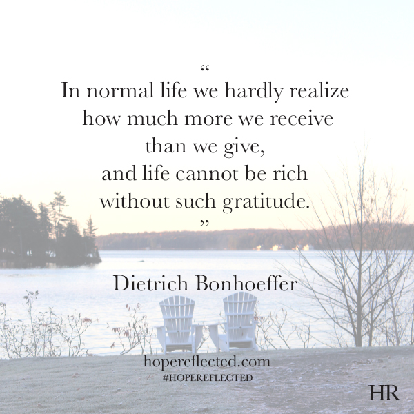 In normal life we hardly realize how much more we receive than we give, and life cannot be rich without such gratitude. - Dietrich Bonhoeffer