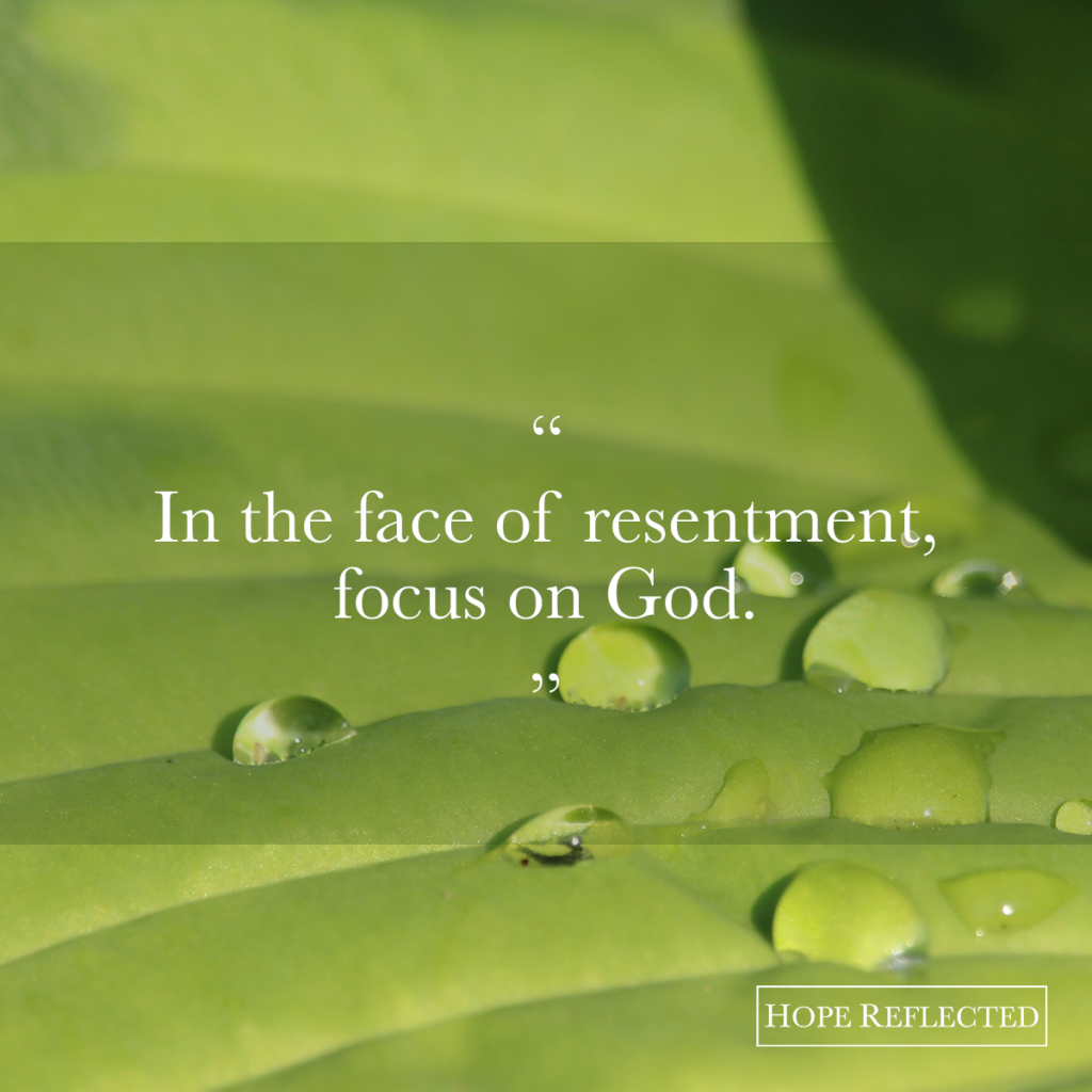 In the face of resentment, focus on God | Hope Reflected See more at hopereflected.com