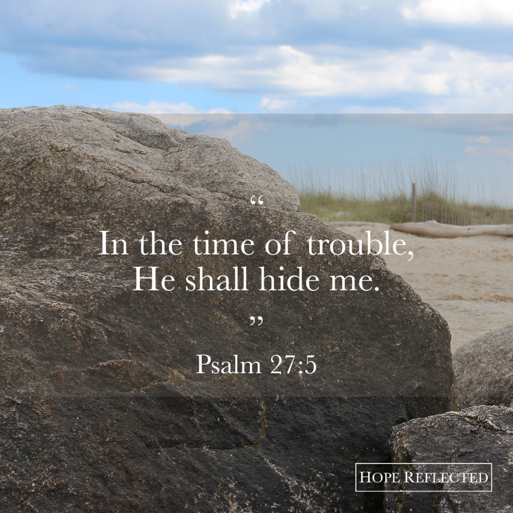 """In the time of trouble, He shall hide me."" Psalm 27:5 