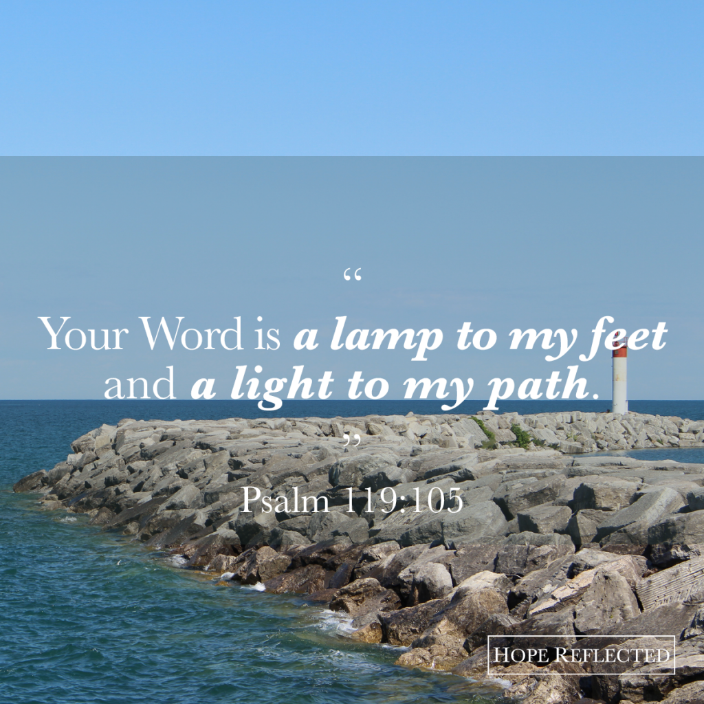 """Your Word is a lamp to my feet and a light to my path."" Psalm 119:105 