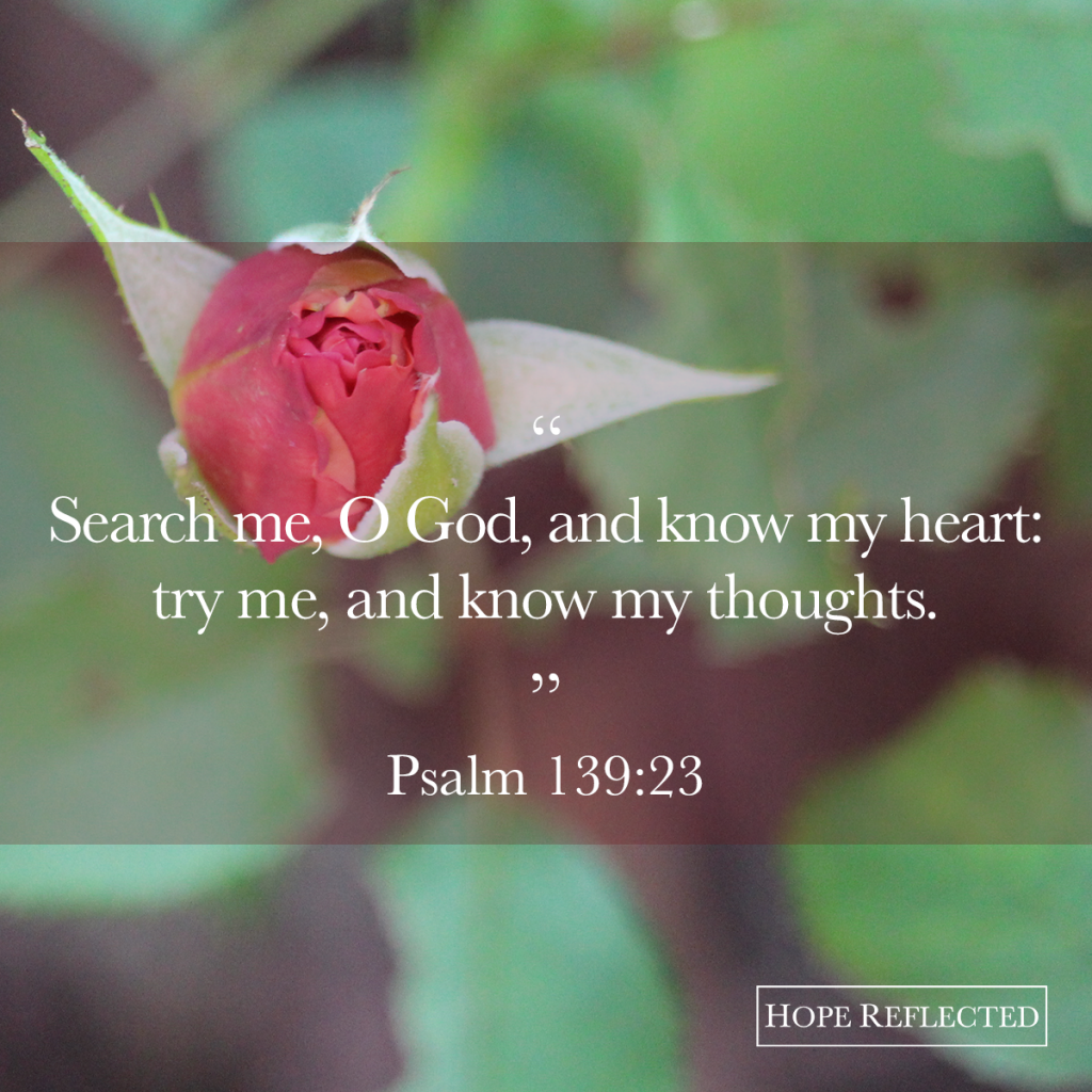 "the next time you find yourself down, or hurting, ask God to search your heart, and remember that He knows you. He knows your thoughts. And He cares for you. ""Search me, O God, and know my heart: try me, and know my thoughts."" (Psalm 139:23) 