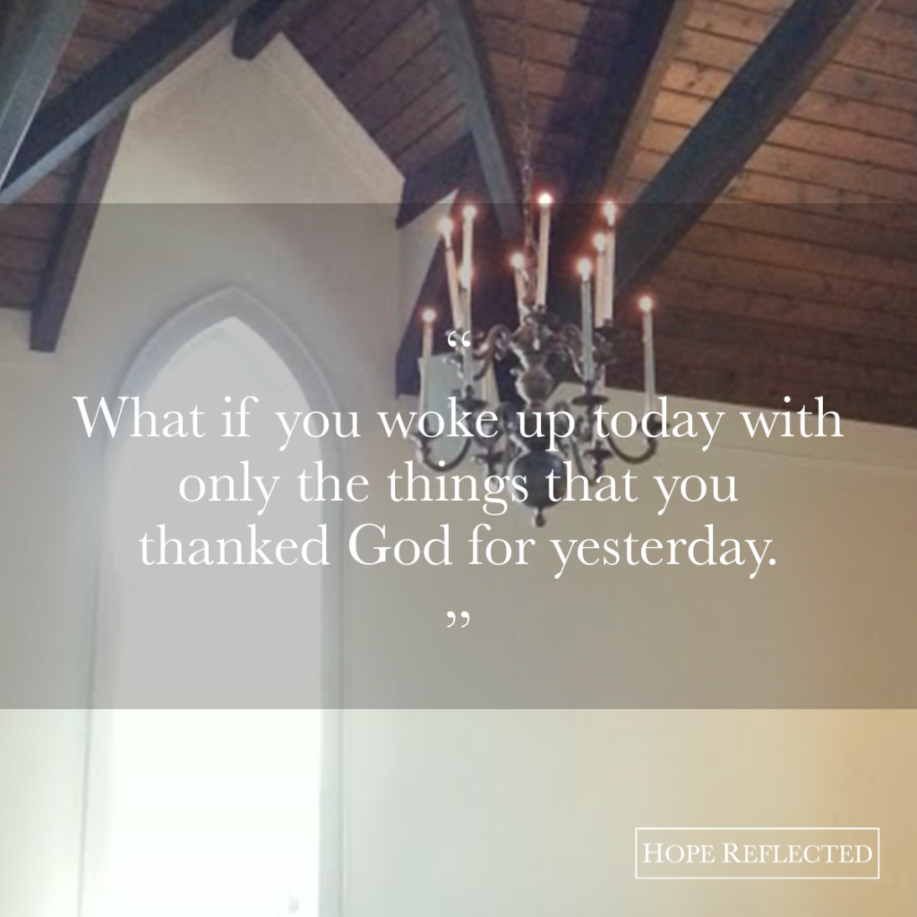 What if you woke up today with only the things that you thanked God for yesterday? | See more at hopereflected.com