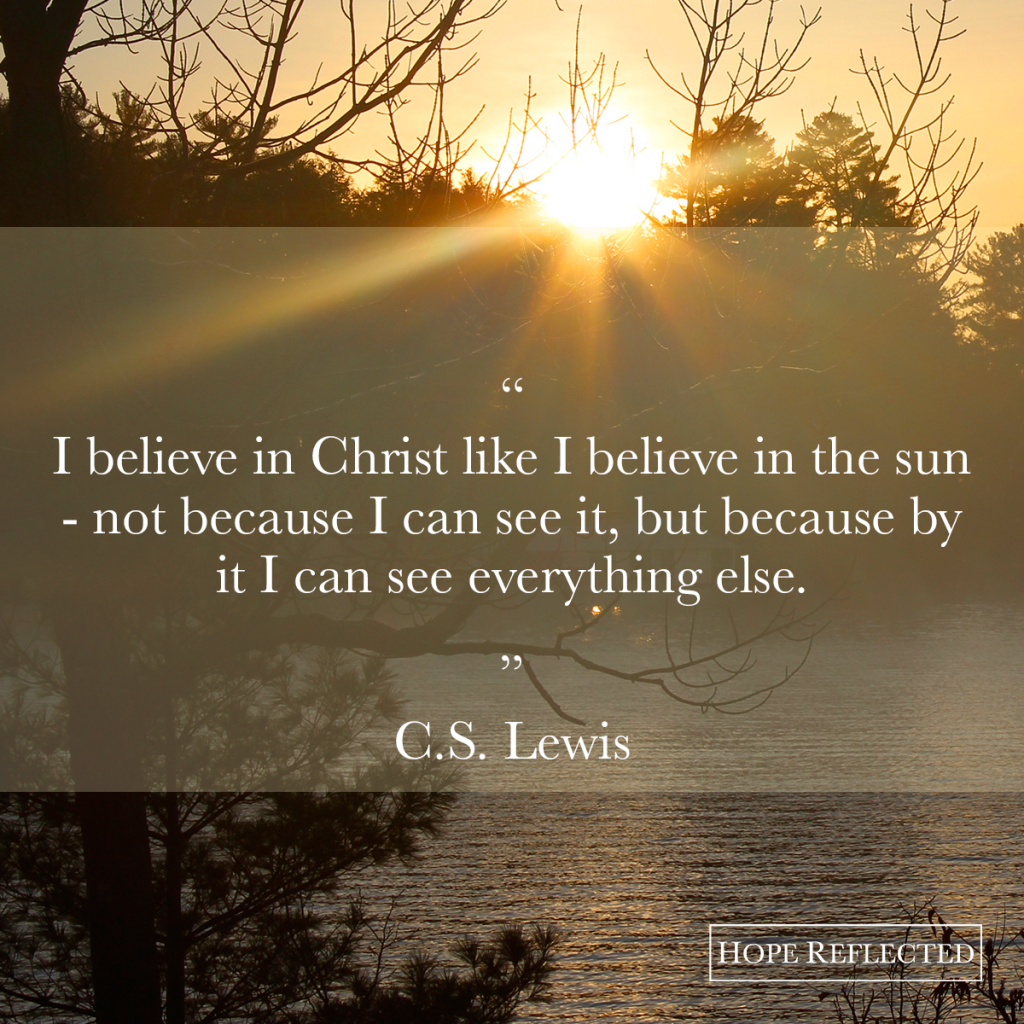I believe in Christ like I believe in the sun. C.S. Lewis quote | See more at hopereflected.com