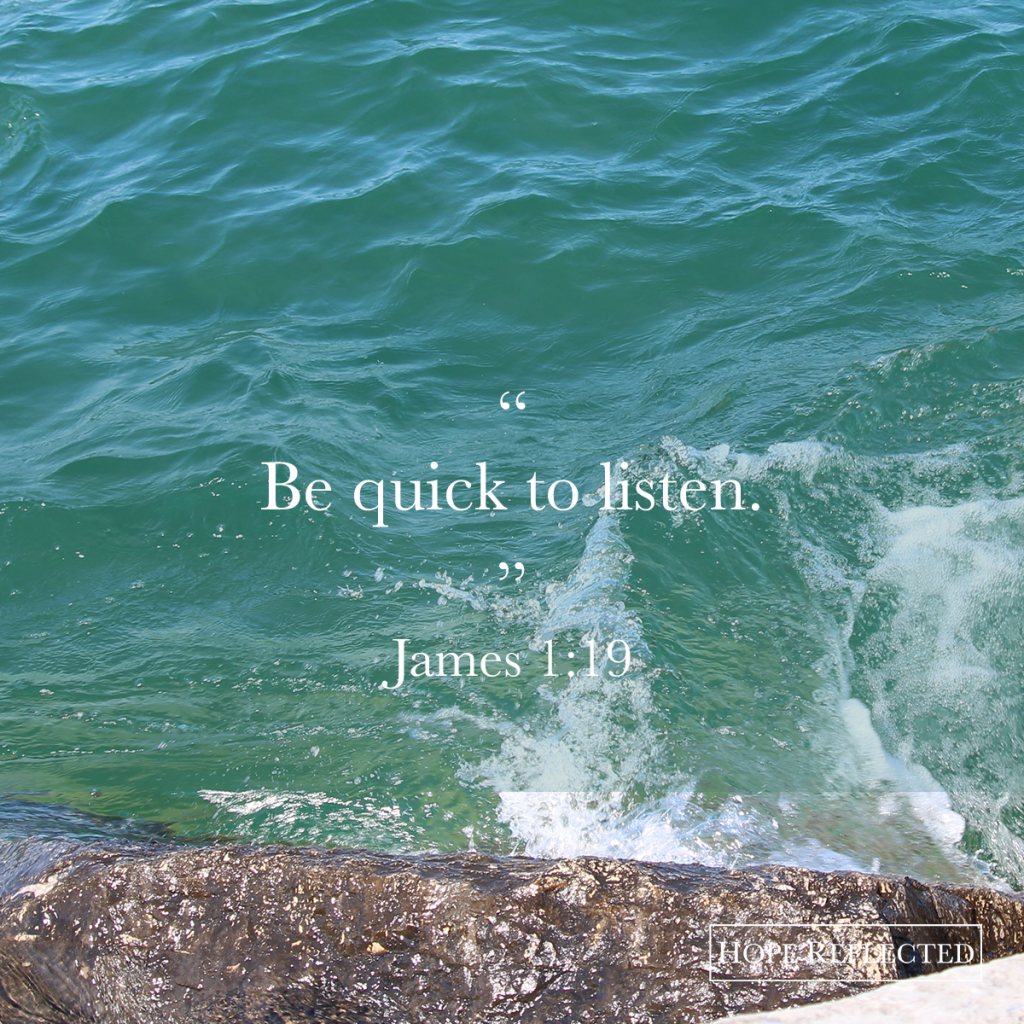 """Be quick to listen."" (James 1:19) 
