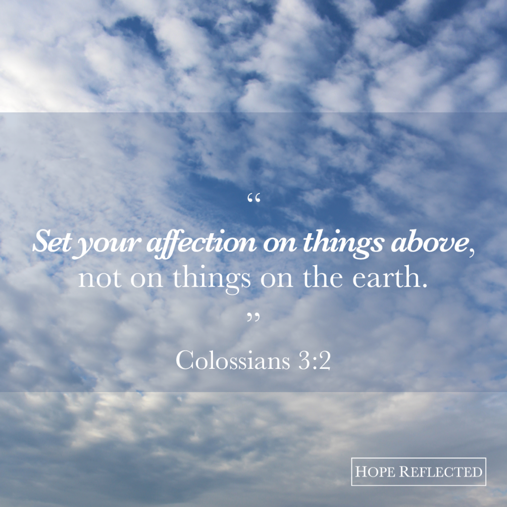 Set your affection on things above. Colossians 3:2 | Read more at hopereflected.com