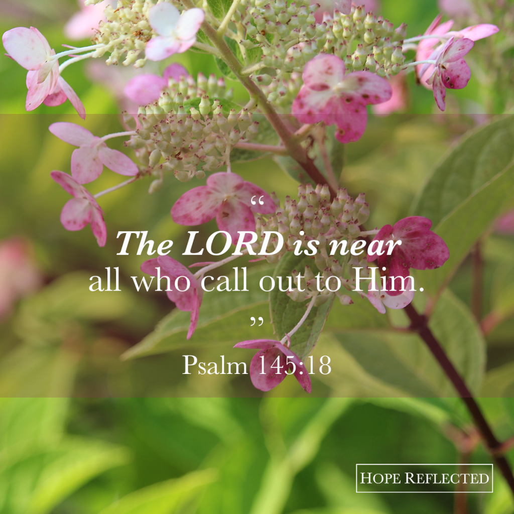 "The LORD is near all who call out to Him."" Psalm 145:18 
