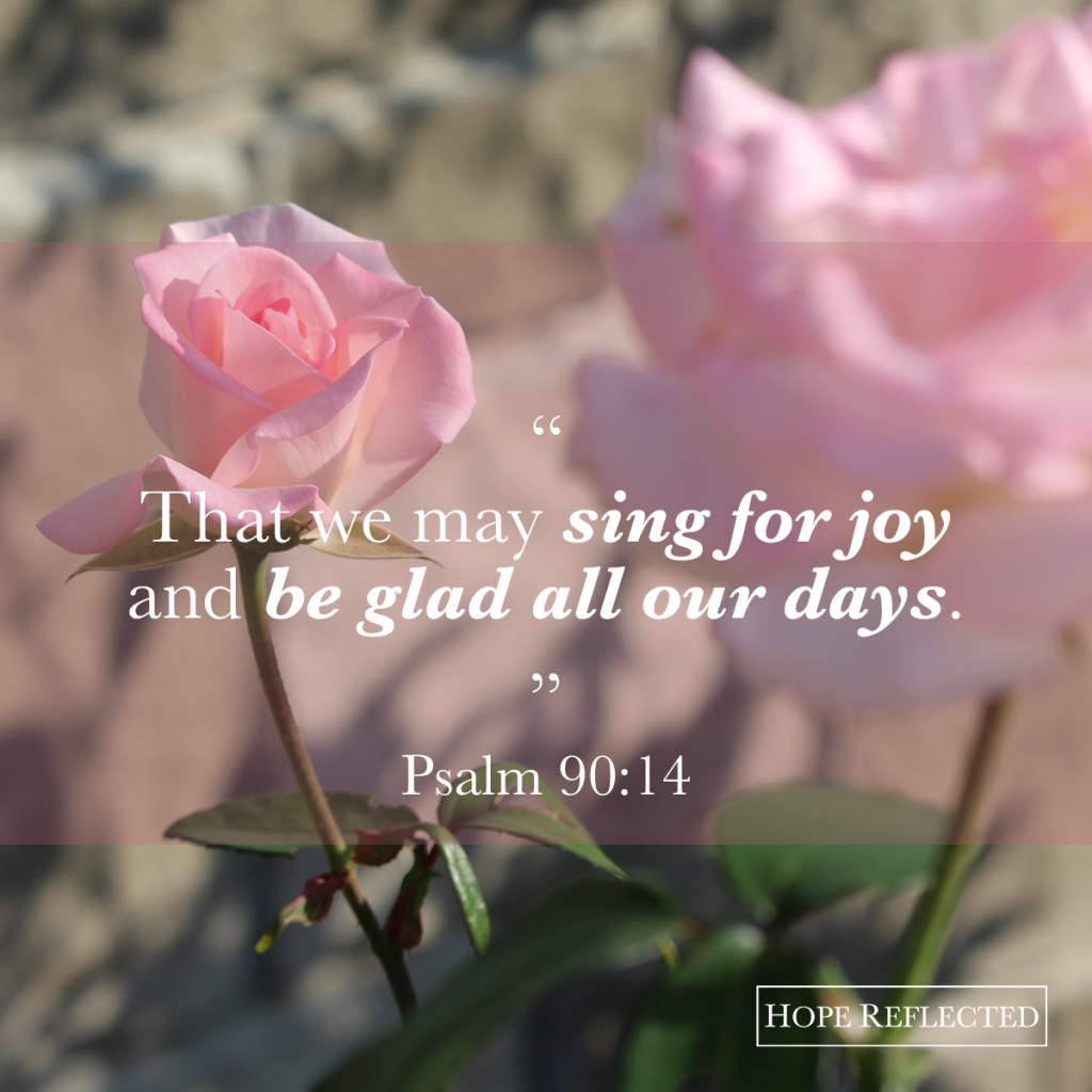 """That we may sing for joy and be glad all our days."" Psalm 90:14 The Grateful Heart 