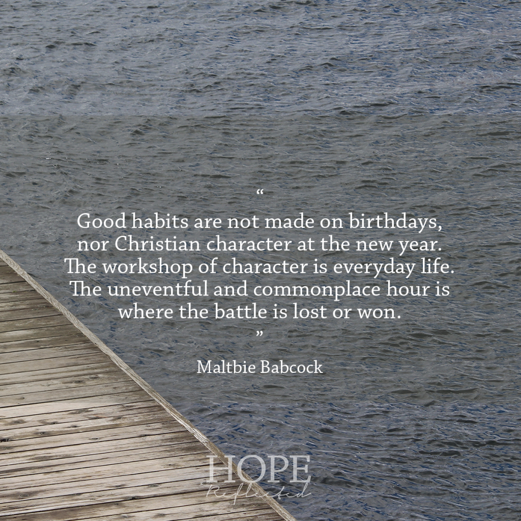 """Good habits are not made on birthdays, nor Christian character at the new year. The workshop of character is everyday life. The uneventful and commonplace hour is where the battle is lost or won."" (Maltbie Babcock) 