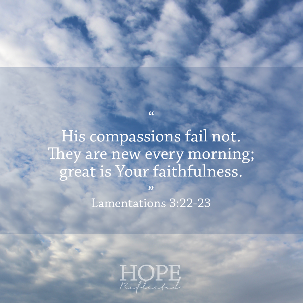 "His compassions fail not. They are new every morning; great is Your faithfulness."" (Lamentations 3:22-23) God's Faithfulness to us 