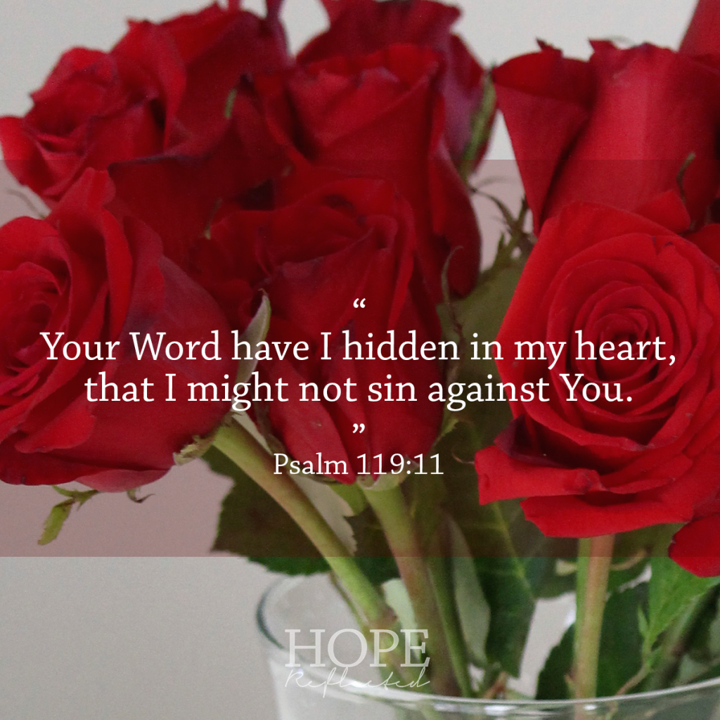 """Your Word have I hidden in my heart, that I might not sin against You."" (Psalm 119:11) Make it a habit to hide God's Word in your heart 