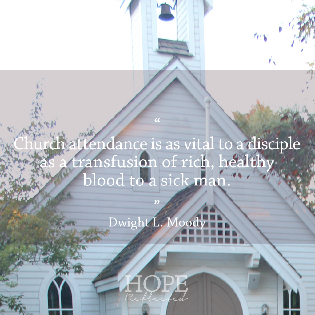 """Church attendance is as vital to a disciple as a transfusion of rich, healthy blood to a sick man."" D.L. Moody 