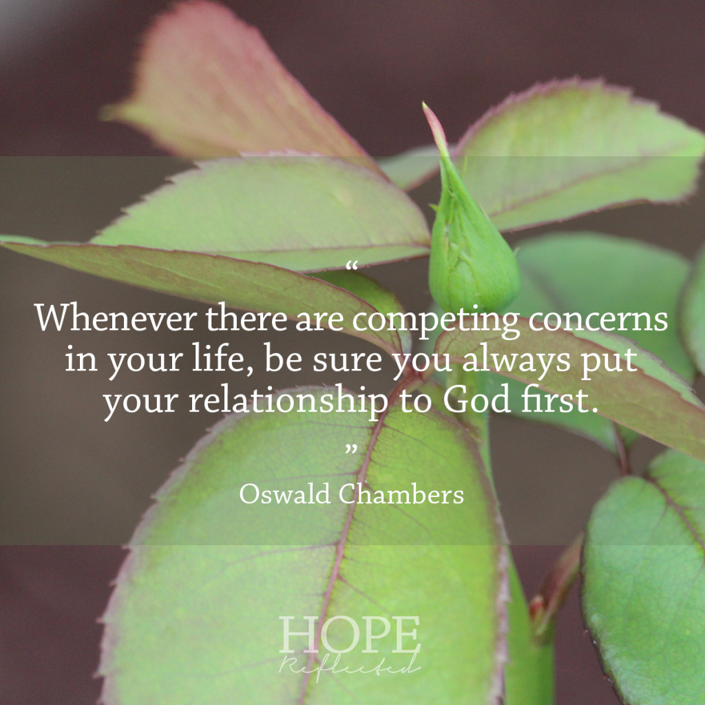 "Wednesday Wisdom: ""Whenever there are competing concerns in your life, be sure you always put your relationship to God first."" Oswald Chambers 