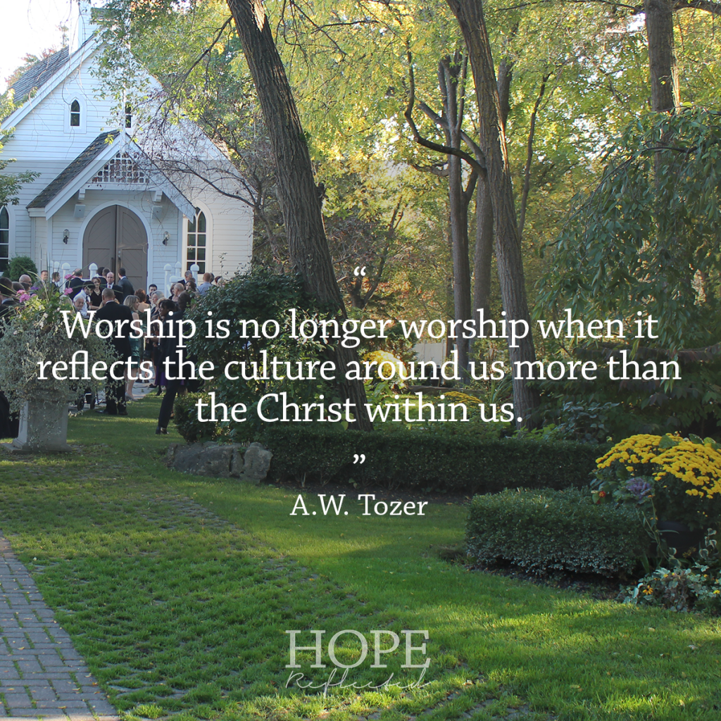 """Worship is no longer worship when it reflects the culture around us more than the Christ within us."" A.W. Tozer 