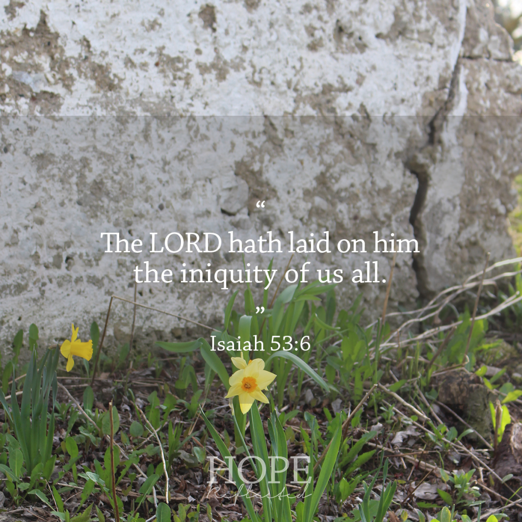 """The LORD hath laid on him the iniquity of us all."" Isaiah 53:6 