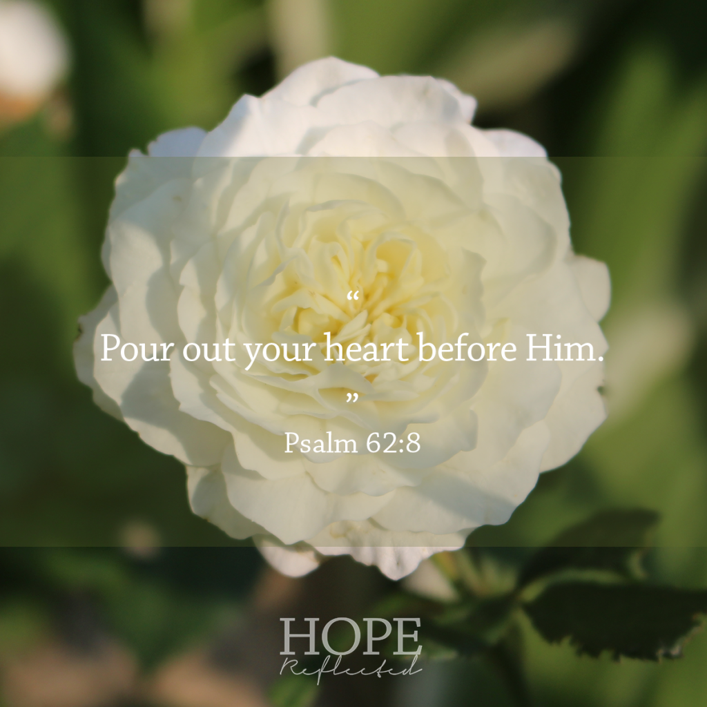 """Pour out your heart before Him."" (Psalm 62:8) Matters of the heart 