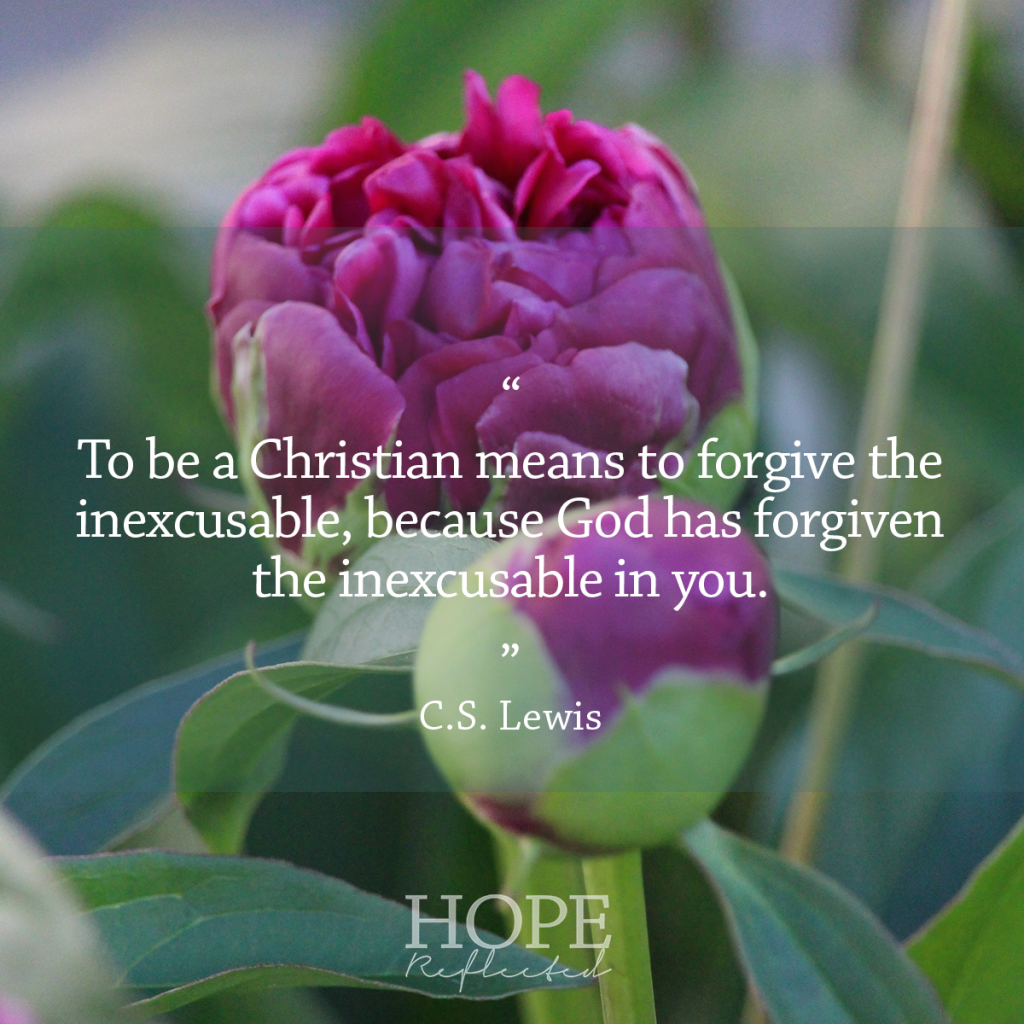 """To be a Christian means to forgive the inexcusable because God has forgiven the inexcusable in you."" C.S. Lewis 