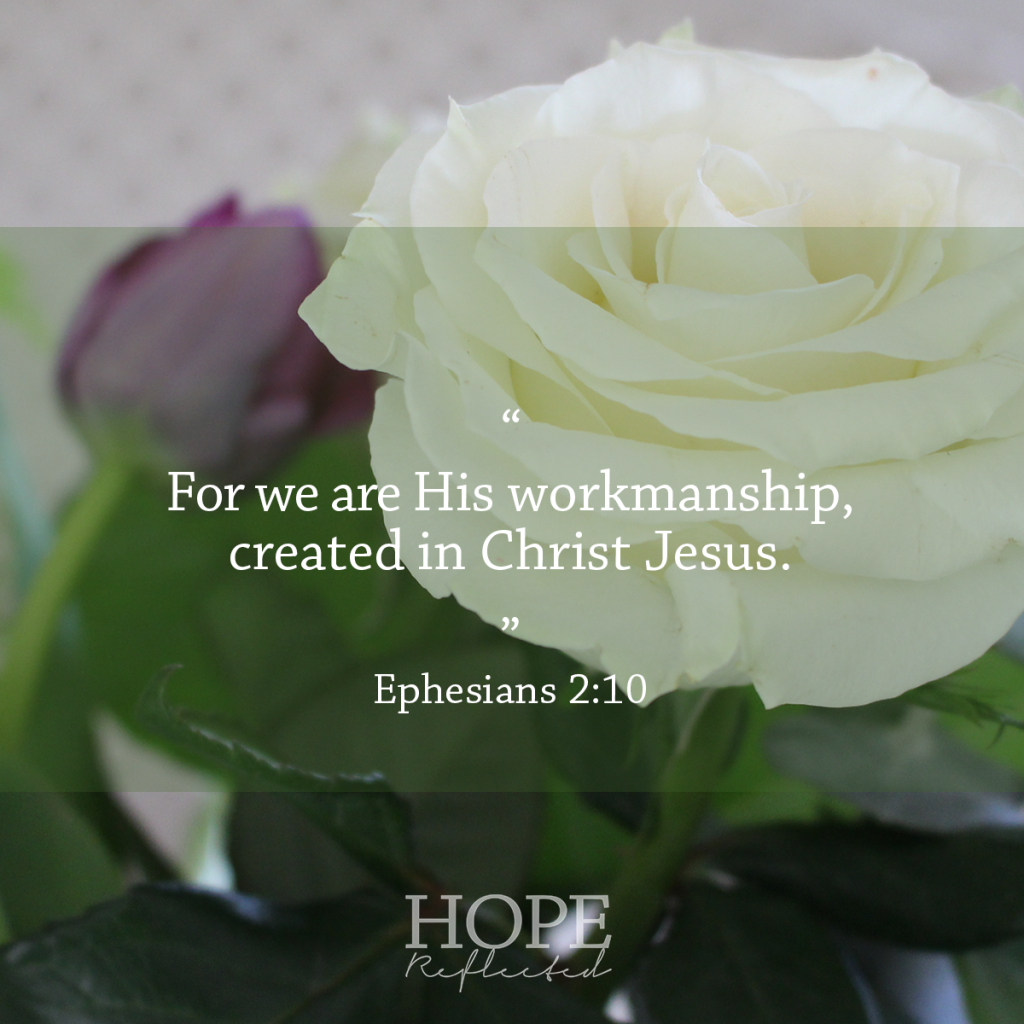 """We are His workmanship, created in Christ Jesus."" (Ephesians 2:10) 