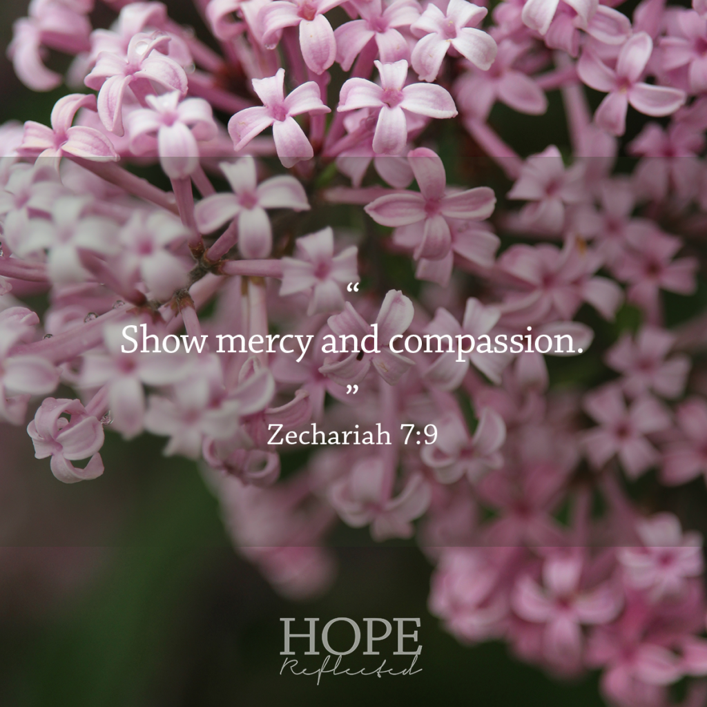 """Show mercy and compassion."" Zechariah 7:9 Mercy 