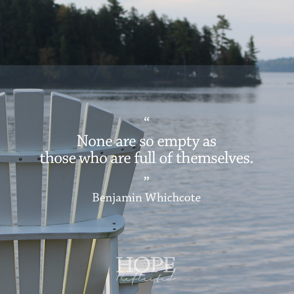 """None is so empty as those who are full of themselves."" Benjmain Whichcote 
