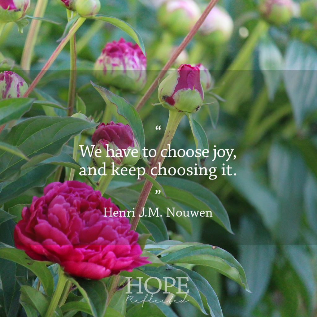 """We have to choose joy, and keep choosing it."" (Henri J.M. Nouwen) 