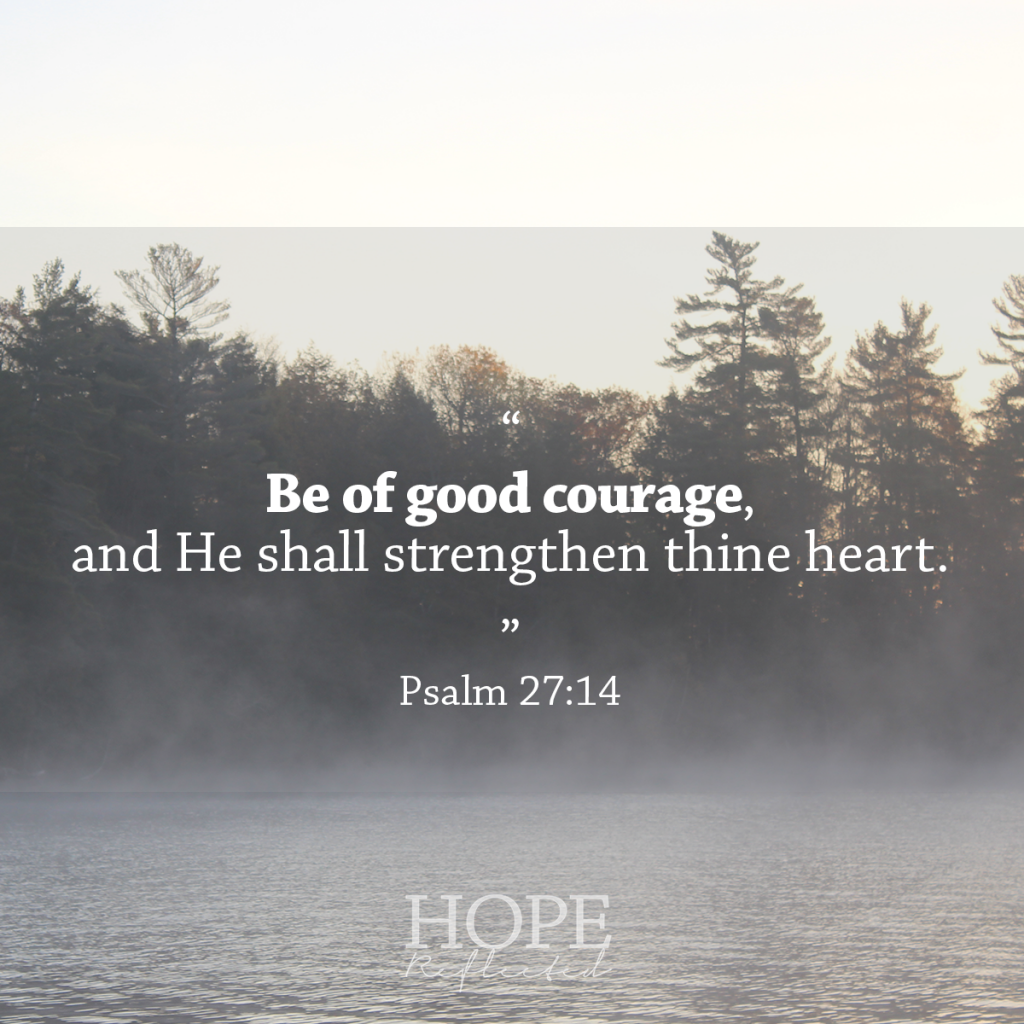 """Be of good courage, and He shall strengthen thine heart."" Psalm 27:14 