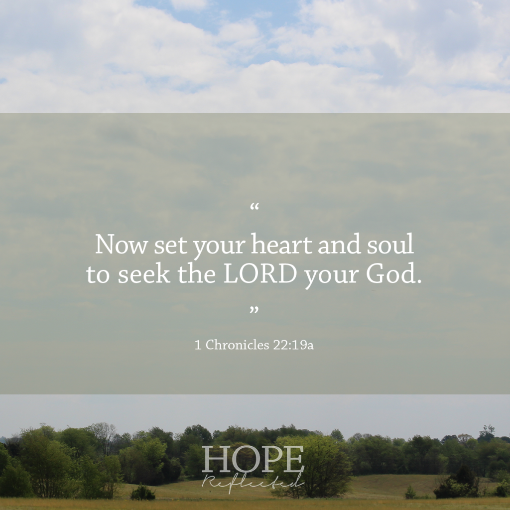 Set your heart and your soul to seek the Lord. 1 Chronicles 22:19 | See more at hopereflected.com