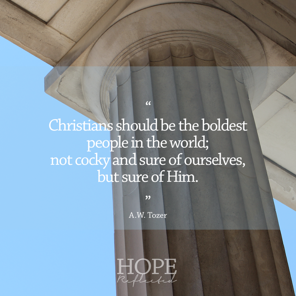 """Christians should be the boldest people in the world; not cocky and sure of ourselves, but sure of Him."" (A.W. Tozer) 