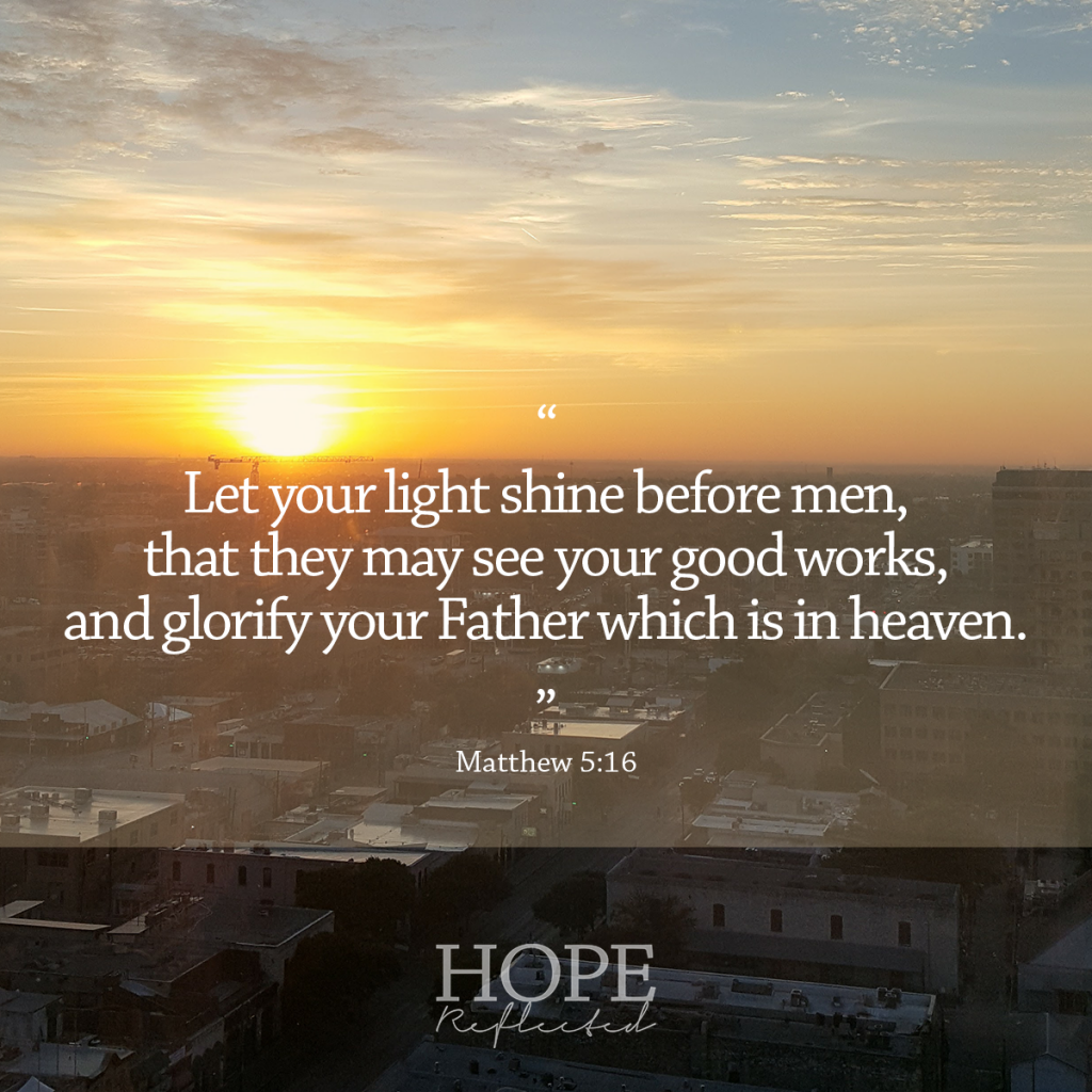"""""""Let your light shine before men, that they may see your good works, and glorify your Father which is in heaven."""" (Matthew 5:16) Practical ways to live your faith 