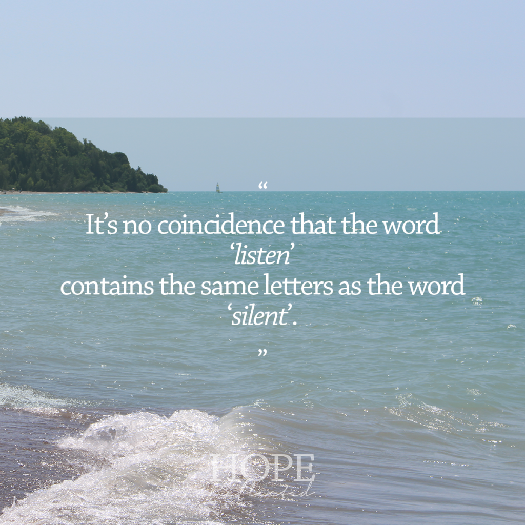 It's no coincidence that the word 'listen' contains the same letters as the word 'silent'. | Read more at hopereflected.com