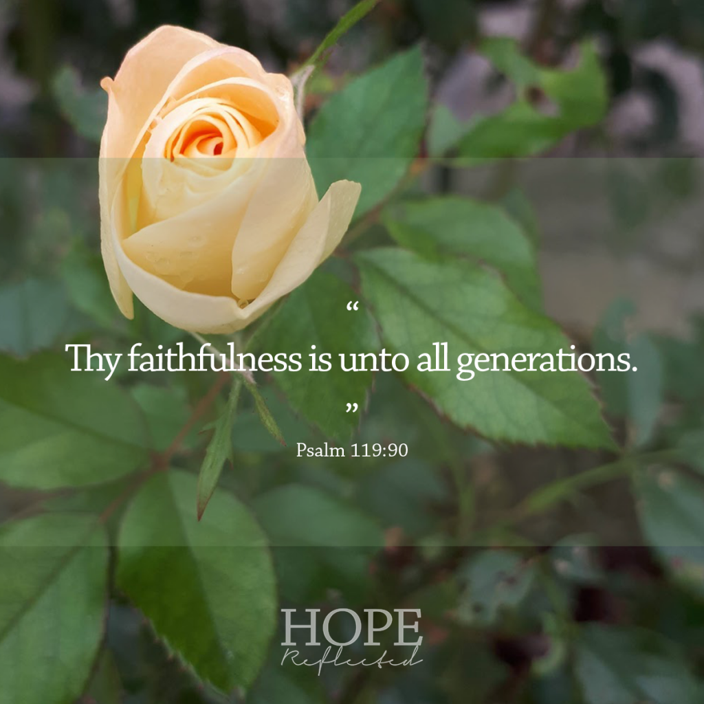 """Thy faithfulness is unto all generations."" (Psalm 119:90) 