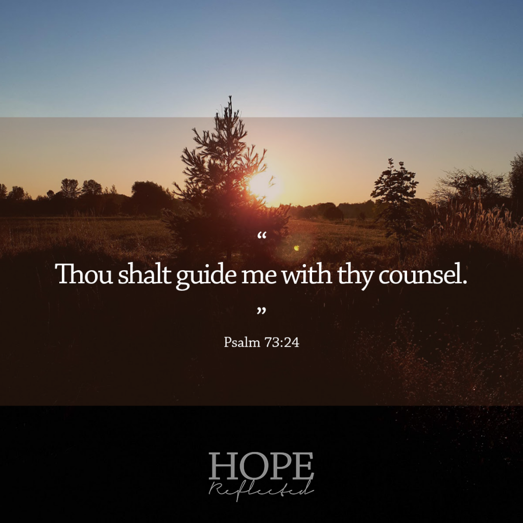 """""""Thou shalt guide me with thy counsel."""" (Psalm 73:24) 