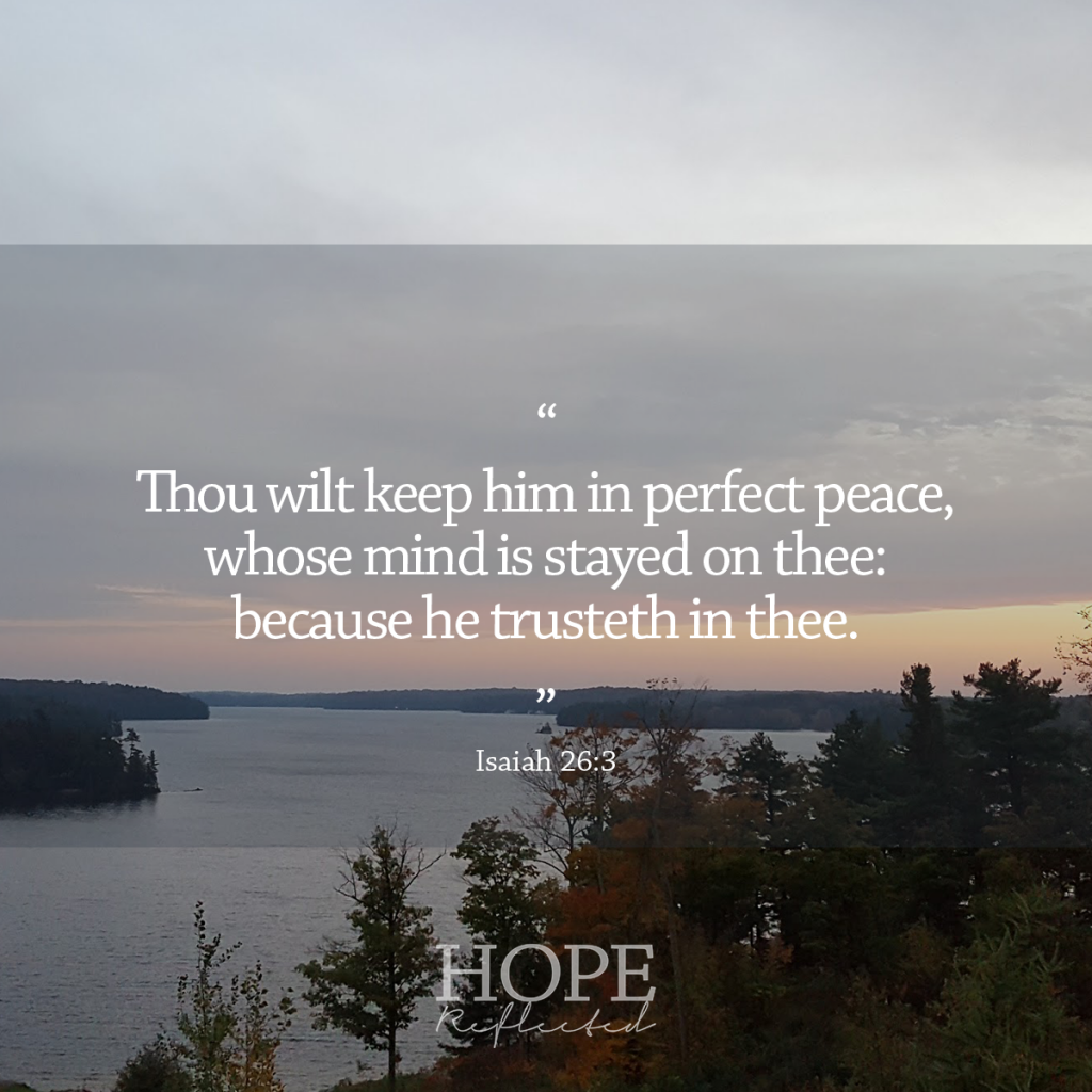 """""""Thou wilt keep him in perfect peace, whose mind is stayed on thee: because he trusteth in thee."""" (Isaiah 26:3) 