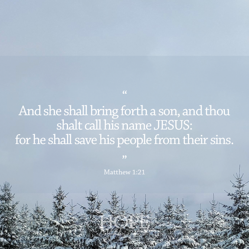 """And she shall bring forth a son, and thou shalt call his name JESUS: for he shall save his people from their sins."" (Matthew 1:21) 