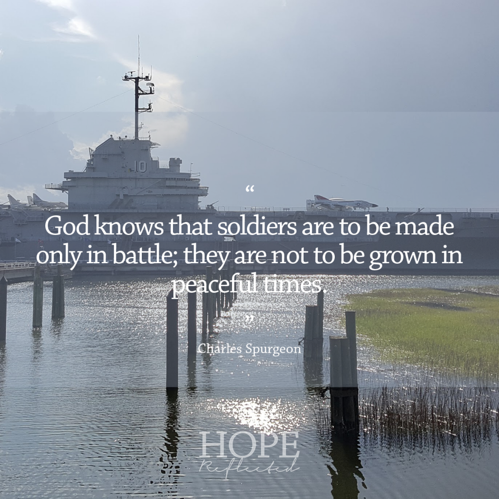 """God knows that soldiers are to be made only in battle; they are not to be grown in peaceful times."" (Charles Spurgeon) 