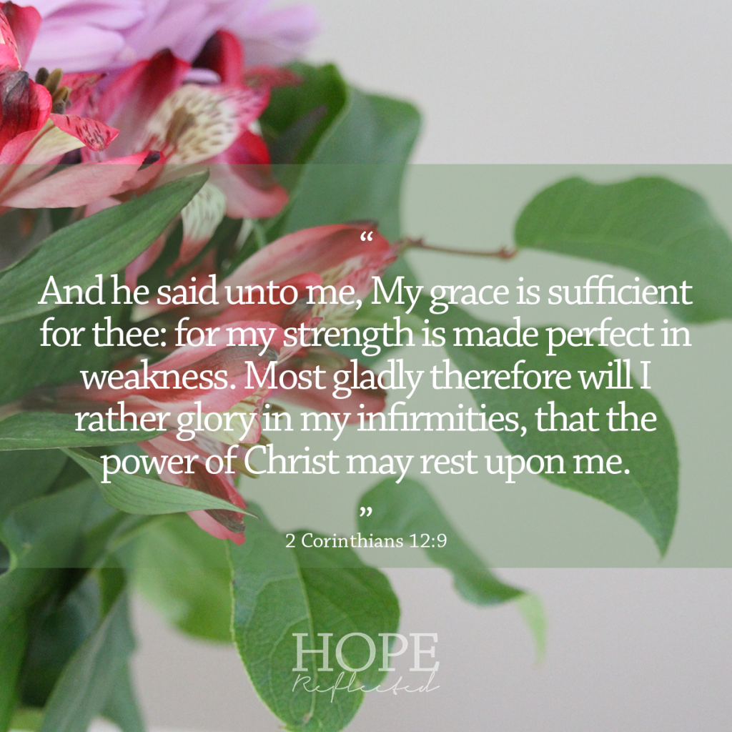 """And he said unto me, My grace is sufficient for thee: for my strength is made perfect in weakness. Most gladly therefore will I rather glory in my infirmities, that the power of Christ may rest upon me."" (2 Corinthians 12:9) 