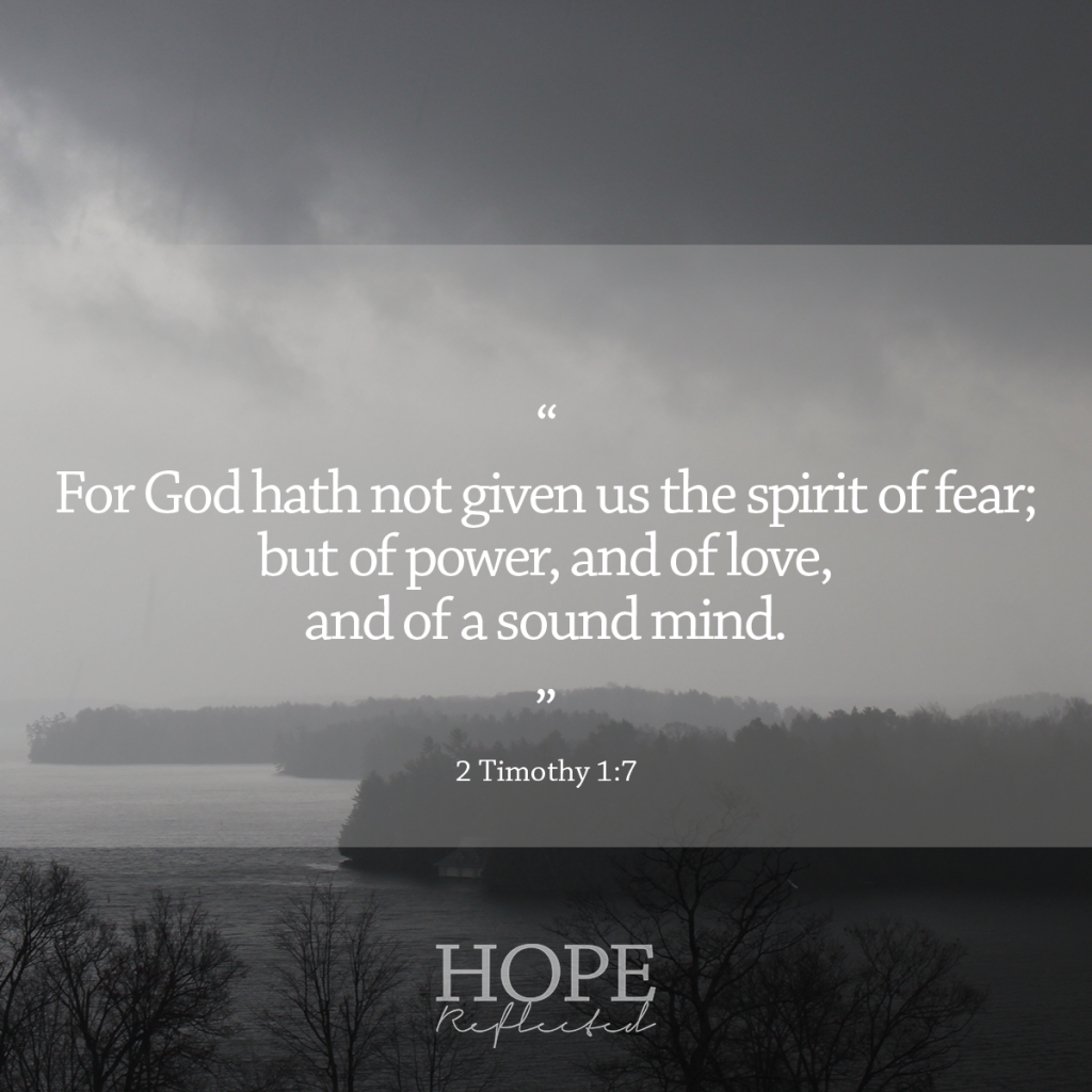 """""""For God hath not given us the spirit of fear; but of power, and of love, and of a sound mind."""" (2 Timothy 1:7) 
