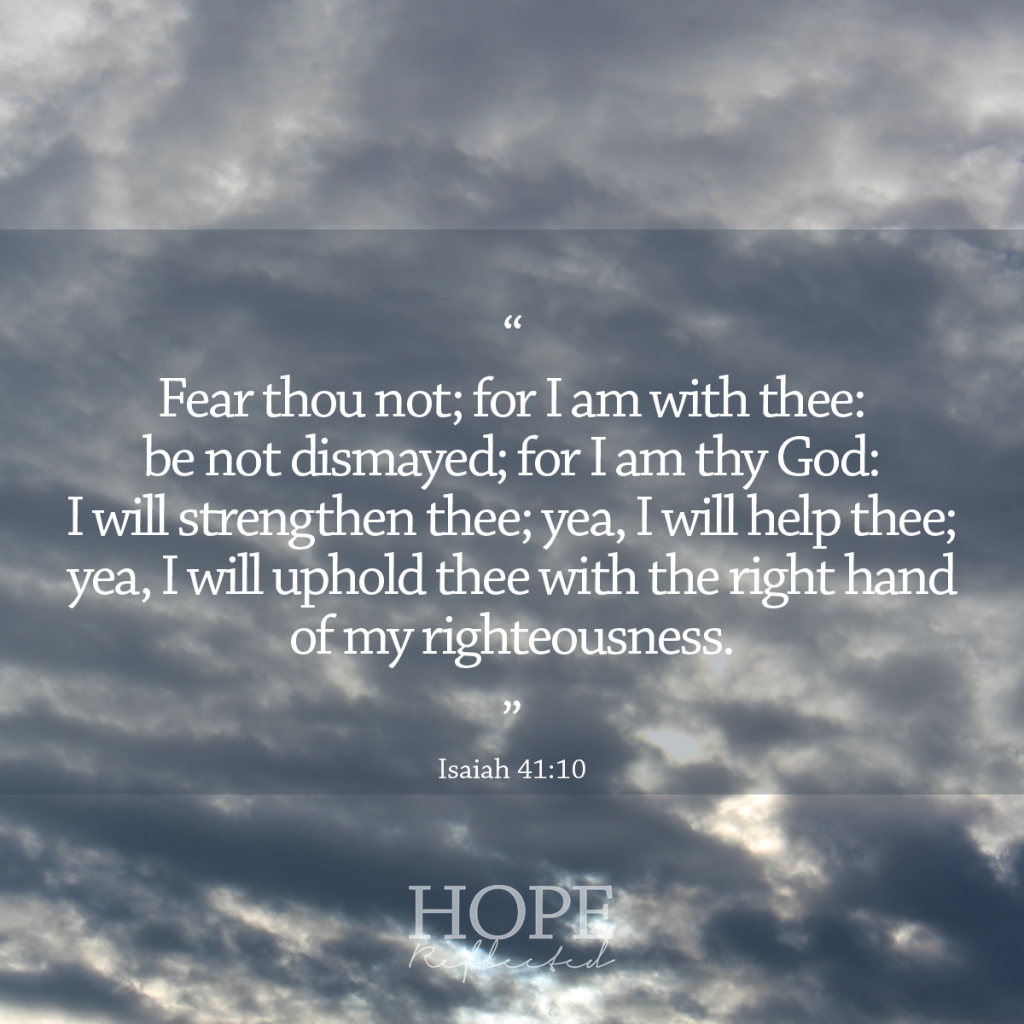 """""""Fear thou not; for I am with thee: be not dismayed; for I am thy God: I will strengthen thee; yea, I will help thee; yea, I will uphold thee with the right hand of my righteousness."""" (Isaiah 41:10) 