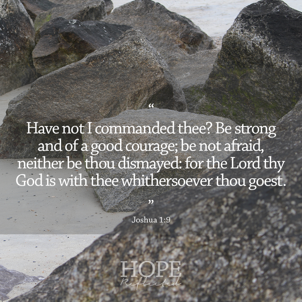 """Have not I commanded thee? Be strong and of a good courage; be not afraid, neither be thou dismayed: for the Lord thy God is with thee whithersoever thou goest."" (Joshua 1:9) 