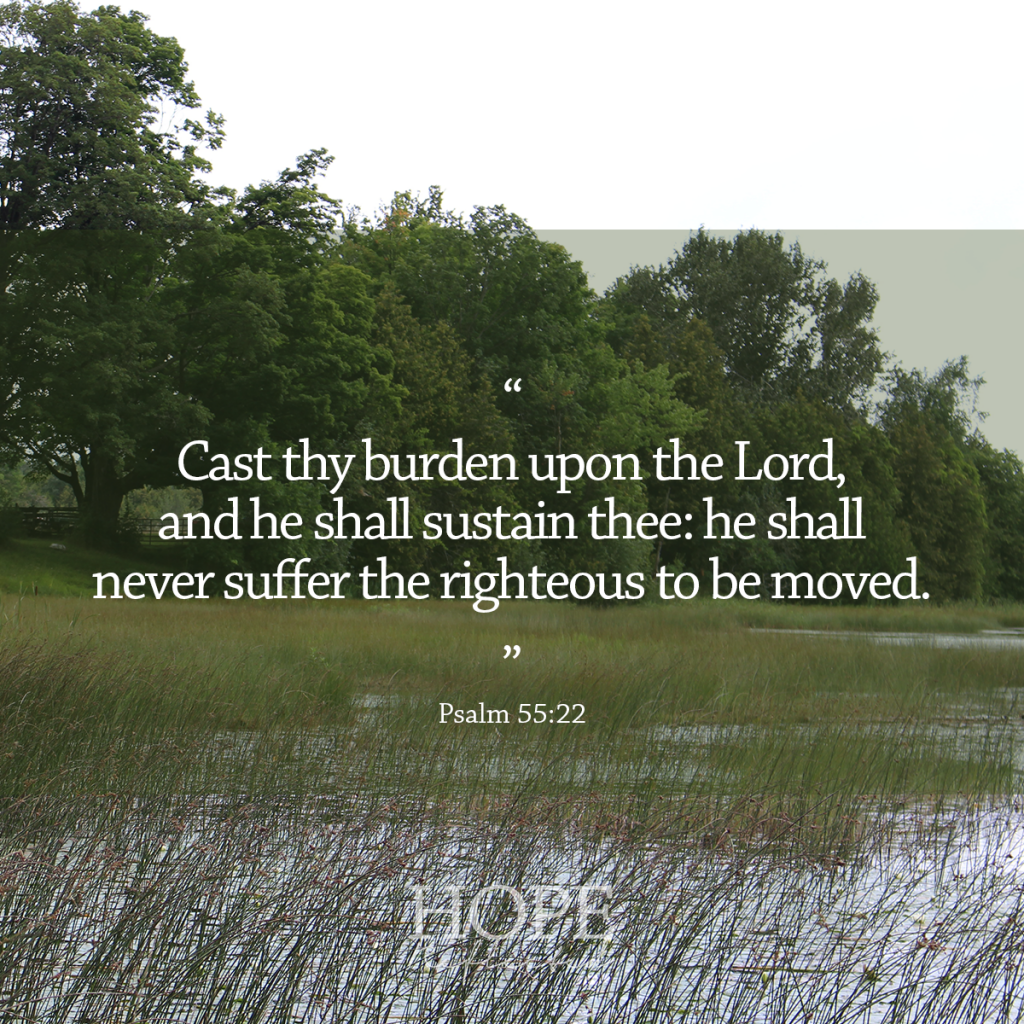 """""""Cast thy burden upon the Lord, and he shall sustain thee: he shall never suffer the righteous to be moved."""" (Psalm 55:22) 