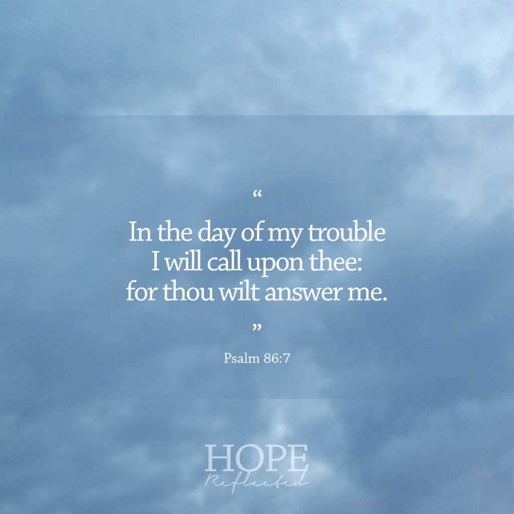 """""""In the day of my trouble I will call upon thee: for thou wilt answer me."""" (Psalm 86:7) 