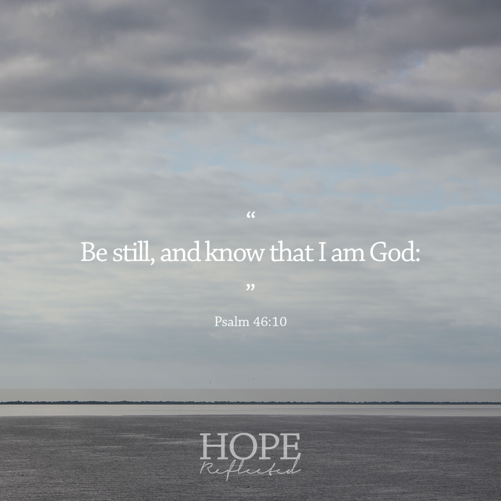 """Be still and know that I am God: I will be exalted among the heathen, I will be exalted in the earth."" (Psalm 46:10) 
