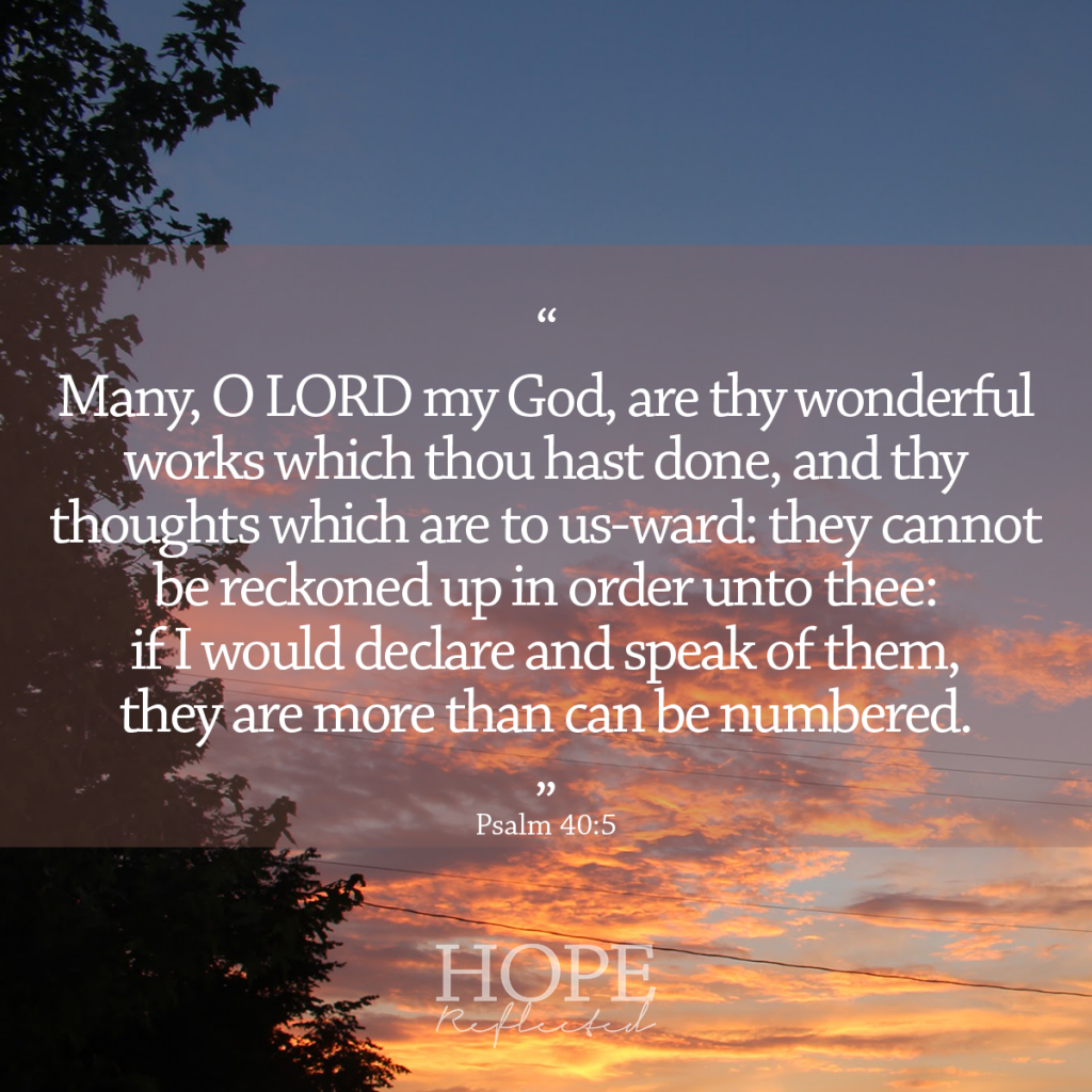 Many, O Lord my God, are thy wonderful works which thou hast done, and thy thoughts which are to us-ward: they cannot be reckoned up in order unto thee: if I would declare and speak of them, they are more than can be numbered. (Psalm 40:5) | Bible verses for anxiety | Read more at hopereflected.com