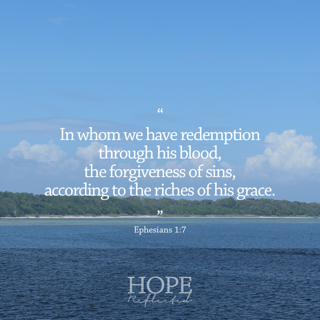 """In whom we have redemption through his blood, the forgiveness of sins, according to the riches of his grace."" (Ephesians 1:7) 