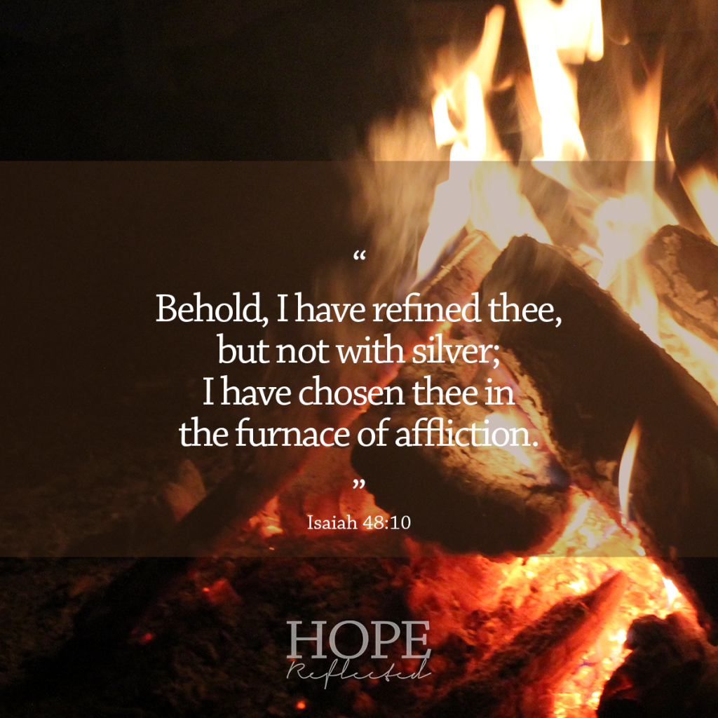 """Behold, I have refined thee, but not with silver; I have chosen thee in the furnace of affliction."" (Isaiah 48:10) 