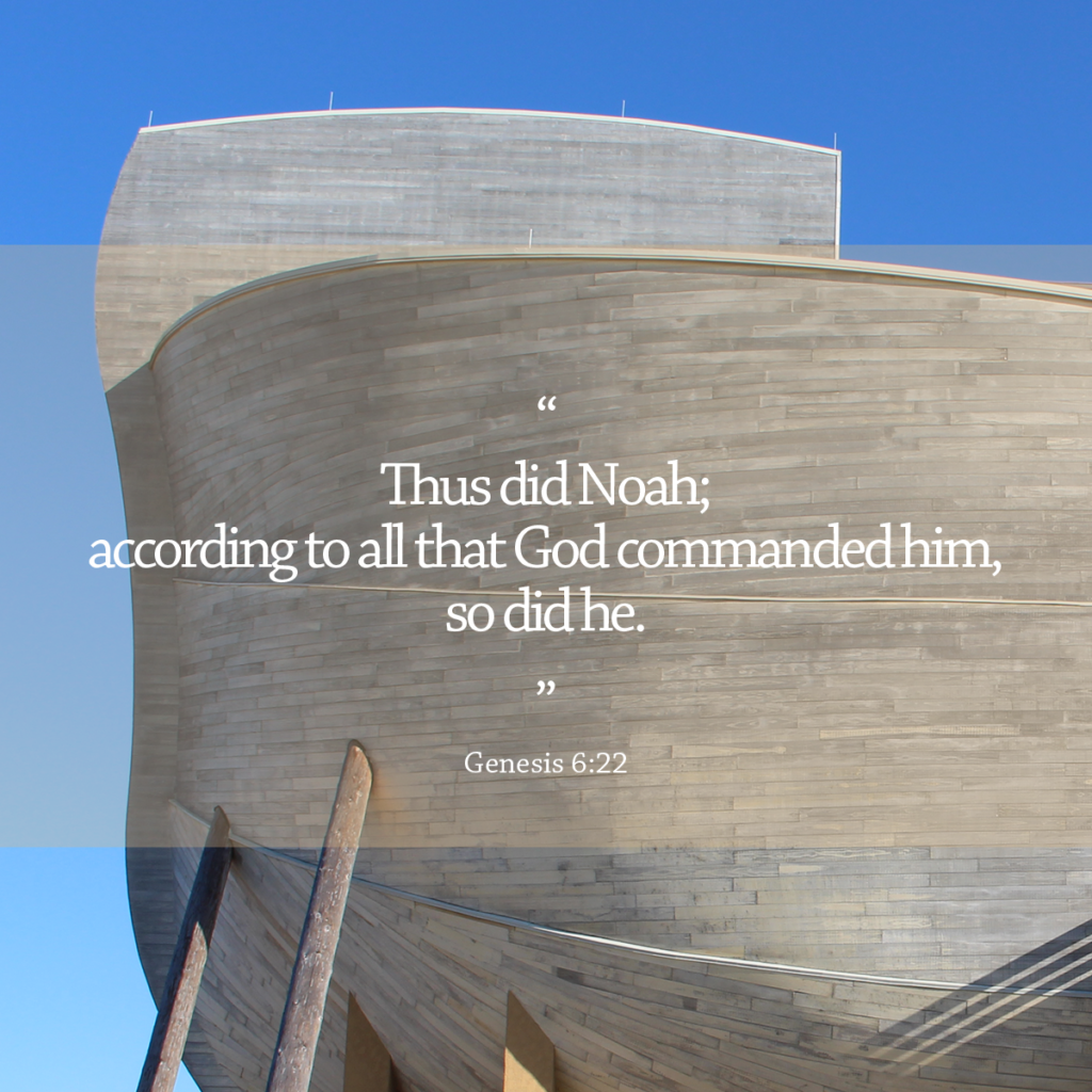 """""""Thus did Noah; according to all that God commanded him, so did he."""" (Genesis 6:22) 
