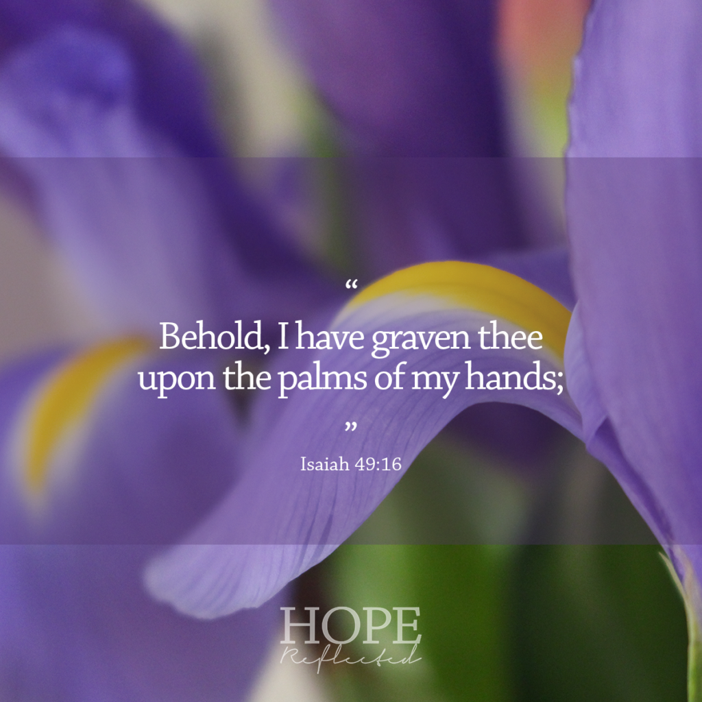 """Behold, I have graven thee upon the palms of my hands;"" (Isaiah 49:16) 