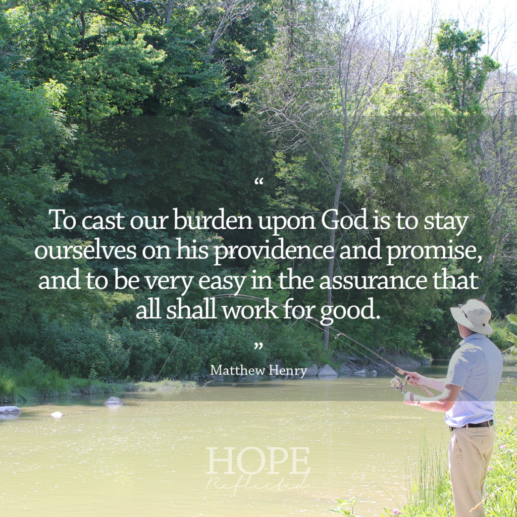 """To cast our burden upon God is to stay ourselves upon his providence and promise, and to be very easy in the assurance that all shall work for good."" Matthew Henry 