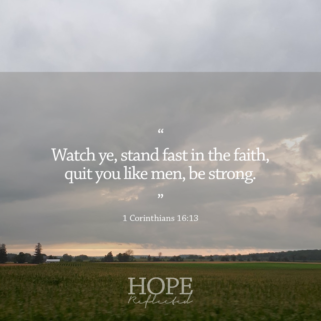 """Watch ye, stand fast in the faith, quit you like men, be strong."" (1 Corinthians 16:13) 