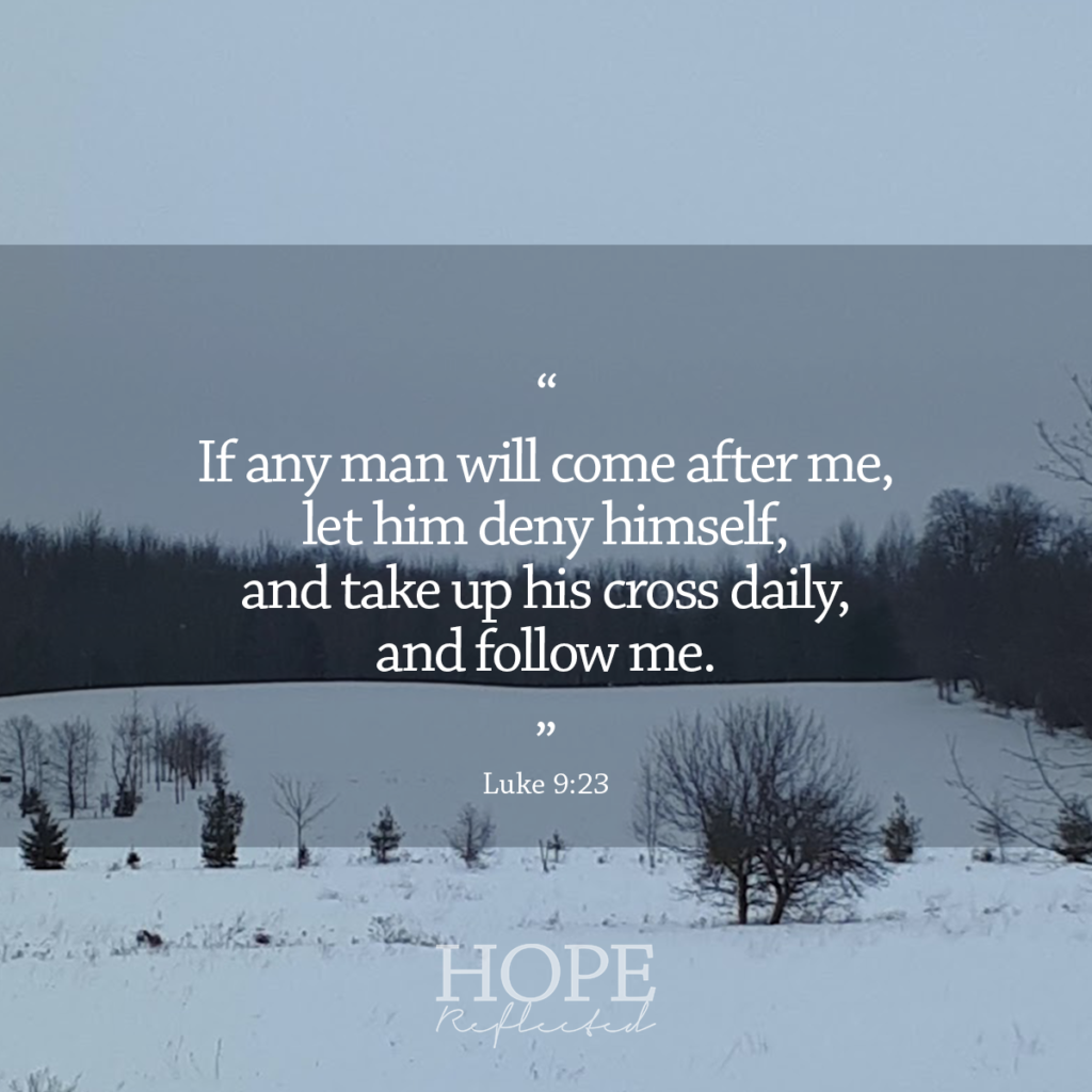 """If any man will come after me, let him deny himself, and take up his cross daily, and follow me."" (Luke 9:23) 